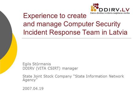 Experience to create and manage Computer Security Incident Response Team in Latvia Egils Stūrmanis DDIRV (VITA CSIRT) manager State Joint Stock Company.