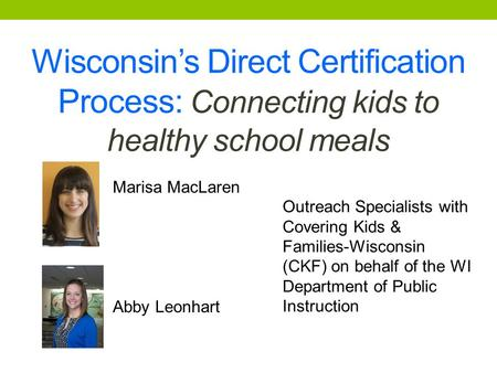 Wisconsin's Direct Certification Process: Connecting kids to healthy school meals Marisa MacLaren Abby Leonhart Outreach Specialists with Covering Kids.