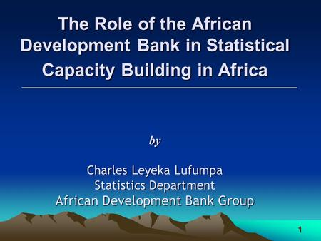 1 The Role of the African Development Bank in Statistical Capacity Building in Africa by Charles Leyeka Lufumpa Statistics Department African Development.