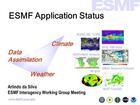 Www.esmf.ucar.edu ESMF Application Status GMAO Seasonal Forecast NCAR/LANL CCSM NCEP Forecast GFDL FMS Suite MITgcm NCEP/GMAO Analysis Climate Data Assimilation.