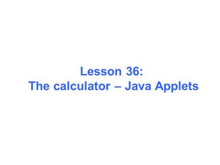 Lesson 36: The calculator – Java Applets. 1. Creating Your First Applet HelloWorldApp is an example of a Java application, a standalone program. Now you.