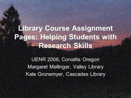 Library Course Assignment Pages: Helping Students with Research Skills UENR 2008, Corvallis Oregon Margaret Mellinger, Valley Library Kate Gronemyer, Cascades.