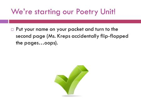 We're starting our Poetry Unit!  Put your name on your packet and turn to the second page (Ms. Kreps accidentally flip-flopped the pages…oops).