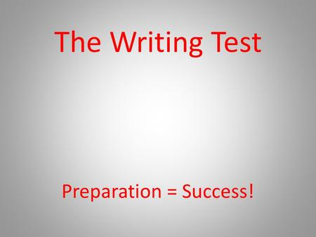 The Writing Test Preparation = Success!. How the Test is Graded Analyze your mock writing test from last year. Ideas: Are you focused on the topic? Aware.