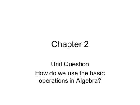 Chapter 2 Unit Question How do we use the basic operations in Algebra?