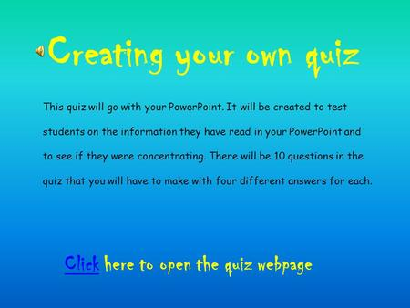 Creating your own quiz ClickClick here to open the quiz webpage This quiz will go with your PowerPoint. It will be created to test students on the information.