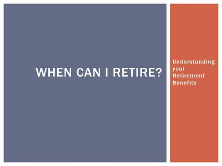 Understanding your Retirement Benefits WHEN CAN I RETIRE?