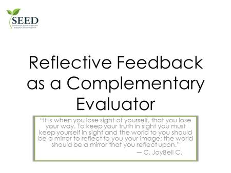 "Facilitating Reflective Feedback as a Complementary Evaluator ""It is when you lose sight of yourself, that you lose your way. To keep your truth in sight."