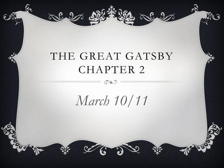 THE GREAT GATSBY CHAPTER 2 March 10/11. MARCH 10/11  When you walk in… Get out a book, a piece of paper and a pen/pencil  Today we are going to… Demonstrate.
