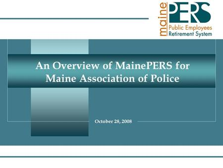 1 An Overview of MainePERS for Maine Association of Police October 28, 2008.