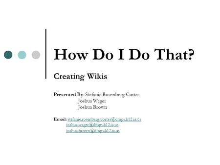 How Do I Do That? Creating Wikis Presented By: Stefanie Rosenberg-Cortes Joshua Wager Joshua Brown