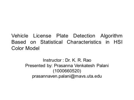 Vehicle License Plate Detection Algorithm Based on Statistical Characteristics in HSI Color Model Instructor : Dr. K. R. Rao Presented by: Prasanna Venkatesh.