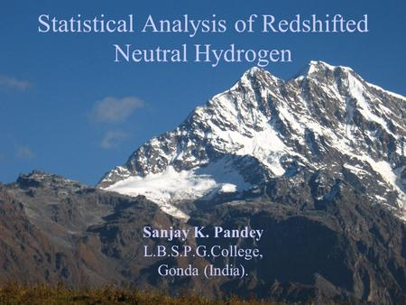 Sanjay K. Pandey L.B.S.P.G.College, Gonda (India). Statistical Analysis of Redshifted Neutral Hydrogen.