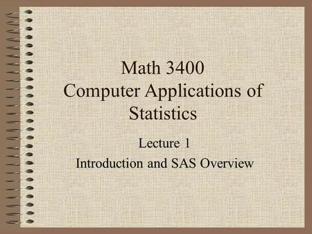 Math 3400 Computer Applications of Statistics Lecture 1 Introduction and SAS Overview.