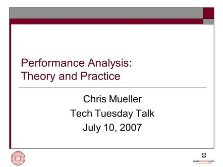 Performance Analysis: Theory <strong>and</strong> Practice Chris Mueller Tech Tuesday Talk July 10, 2007.
