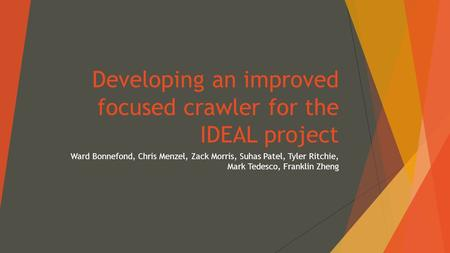 Developing an improved focused crawler for the IDEAL project Ward Bonnefond, Chris Menzel, Zack Morris, Suhas Patel, Tyler Ritchie, Mark Tedesco, Franklin.