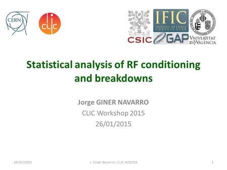 Statistical analysis of RF conditioning and breakdowns Jorge GINER NAVARRO CLIC Workshop 2015 26/01/2015 J. Giner Navarro - CLIC WS20151.