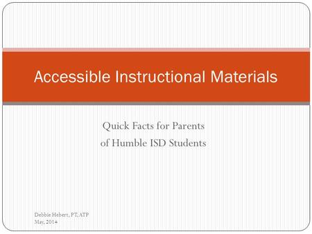 Quick Facts for Parents of Humble ISD Students Debbie Hebert, PT, ATP May, 2014 Accessible Instructional Materials.