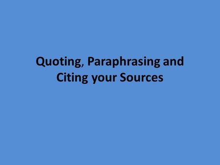 Quoting, Paraphrasing and Citing your Sources. Plagiarism What is plagiarism? Passing off another person's works or words as one's own. When you present.
