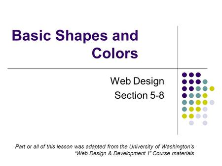 "Basic Shapes and Colors Web Design Section 5-8 Part or all of this lesson was adapted from the University of Washington's ""Web Design & Development I"""