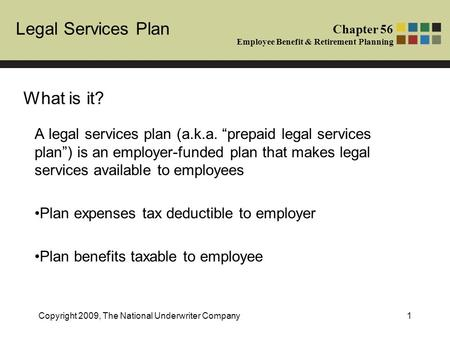 Legal Services Plan Chapter 56 Employee Benefit & Retirement Planning Copyright 2009, The National Underwriter Company1 What is it? A legal services plan.