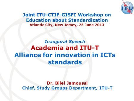 Dr. Bilel Jamoussi Chief, Study Groups Department, ITU-T Joint ITU-CTIF-GISFI Workshop on Education about Standardization Atlantic City, New Jersey, 25.