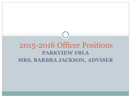 PARKVIEW FBLA MRS. BARBRA JACKSON, ADVISER 2015-2016 Officer Positions.
