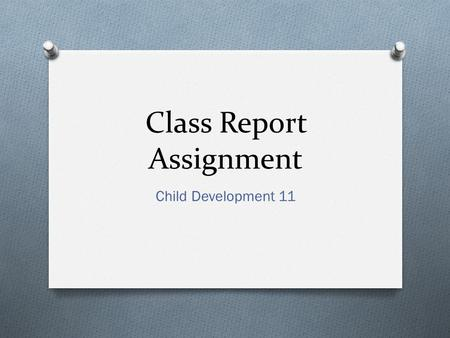 Class Report Assignment Child Development 11. Be Prepared O Research your topic thoroughly O Refer to your CD11 webpage on the Library website O Find.