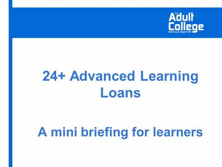 24+ Advanced Learning Loans A mini briefing for learners.