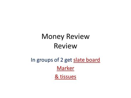 Money Review Review In groups of 2 get slate board Marker & tissues.