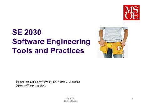 SE 2030 Software Engineering Tools and Practices SE 2030 Dr. Rob Hasker 1 Based on slides written by Dr. Mark L. Hornick Used with permission.