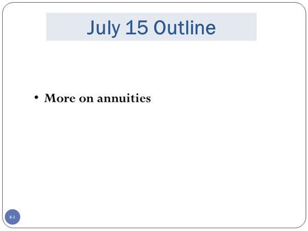 6-1 July 15 Outline More on annuities. 6-2 Terms and Formulas.