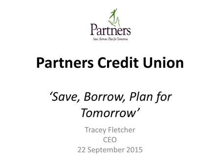 Partners Credit Union 'Save, Borrow, Plan for Tomorrow' Tracey Fletcher CEO 22 September 2015.
