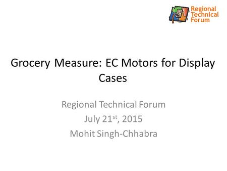 Grocery Measure: EC Motors for Display Cases Regional Technical Forum July 21 st, 2015 Mohit Singh-Chhabra.