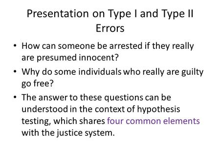 Presentation on Type I and Type II Errors How can someone be arrested if they really are presumed innocent? Why do some individuals who really are guilty.