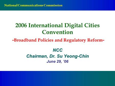 National Communications Commission 2006 International Digital Cities Convention - Broadband Policies and Regulatory Reform - NCC Chairman, Dr. Su Yeong-Chin.