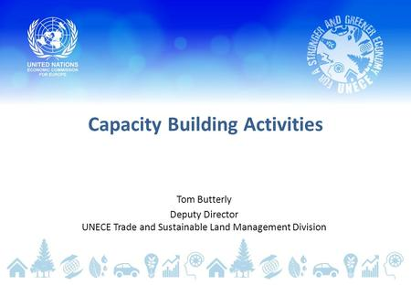 Capacity Building Activities Tom Butterly Deputy Director UNECE Trade and Sustainable Land Management Division.