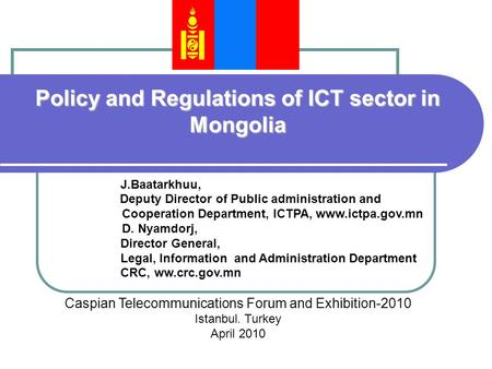 Policy and Regulations of ICT sector in Mongolia J.Baatarkhuu, Deputy Director of Public administration and Cooperation Department, ICTPA, www.ictpa.gov.mn.