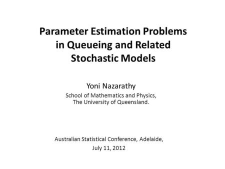 Parameter Estimation Problems in Queueing and Related Stochastic Models Yoni Nazarathy School of Mathematics and Physics, The University of Queensland.