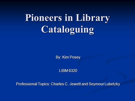 Pioneers in Library Cataloguing By: Kim Posey LIBM 6320 Professional Topics: Charles C. Jewett and Seymour Lubetzky.