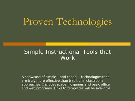 Proven Technologies Simple Instructional Tools that Work A showcase of simple - and cheap - technologies that are truly more effective than traditional.