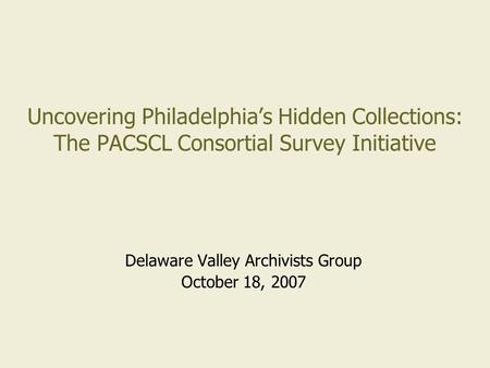 Uncovering Philadelphia's Hidden Collections: The PACSCL Consortial Survey Initiative Delaware Valley Archivists Group October 18, 2007.