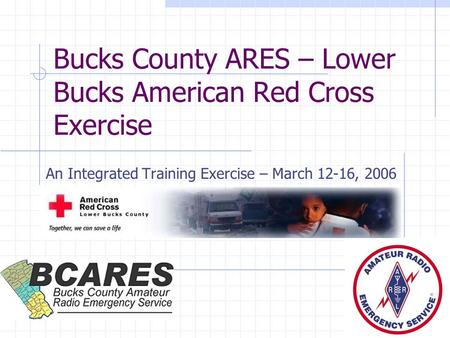 Bucks County ARES – Lower Bucks American Red Cross Exercise An Integrated Training Exercise – March 12-16, 2006.