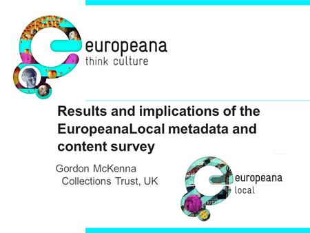 Results and implications of the EuropeanaLocal metadata and content survey Gordon McKenna Collections Trust, UK.