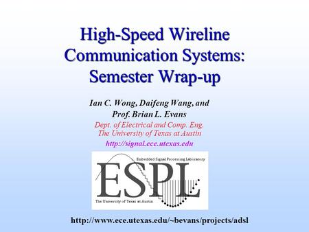 High-Speed Wireline Communication Systems: Semester Wrap-up Ian C. Wong, Daifeng Wang, and Prof. Brian L. Evans Dept. of Electrical and Comp. Eng. The.