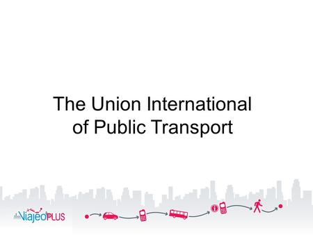The Union International of Public Transport. A worldwide association UITP3 14 offices, 2 centres for transport excellence.