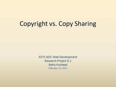 Copyright vs. Copy Sharing EDTC 603: Web Development Research Project 6.1 Betty Hustead February 15, 2011.