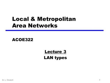 Dr. L. Christofi 1 Local & Metropolitan Area <strong>Networks</strong> ACOE322 Lecture 3 LAN types.