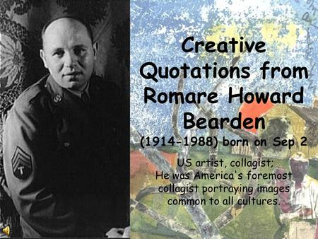 Creative Quotations from Romare Howard Bearden (1914-1988) born on Sep 2 US artist, collagist; He was America's foremost collagist portraying images common.