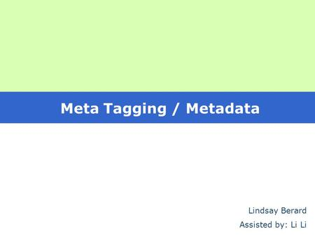 Meta Tagging / Metadata Lindsay Berard Assisted by: Li Li.